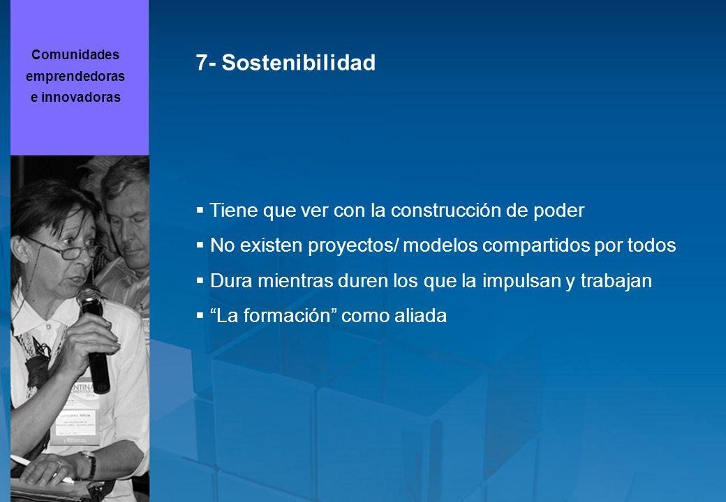 7- Sostenibilidad Tiene que ver con la construcción de poder No existen proyectos/ modelos compartidos por todos Dura mientras duren los que la impulsan y trabajan La formación como aliada Comunidades emprendedoras e innovadoras