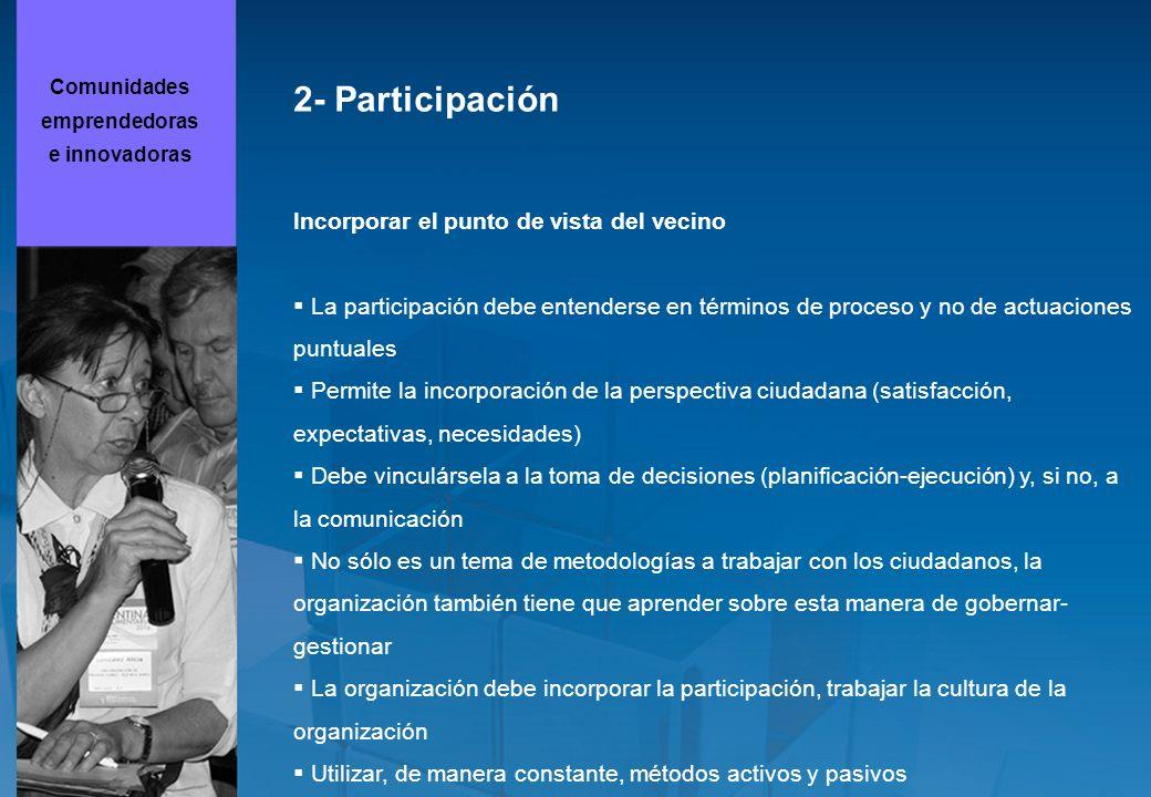 2- Participación Incorporar el punto de vista del vecino La participación debe entenderse en términos de proceso y no de actuaciones puntuales Permite la incorporación de la perspectiva ciudadana (satisfacción, expectativas, necesidades) Debe vinculársela a la toma de decisiones (planificación-ejecución) y, si no, a la comunicación No sólo es un tema de metodologías a trabajar con los ciudadanos, la organización también tiene que aprender sobre esta manera de gobernar- gestionar La organización debe incorporar la participación, trabajar la cultura de la organización Utilizar, de manera constante, métodos activos y pasivos Comunidades emprendedoras e innovadoras