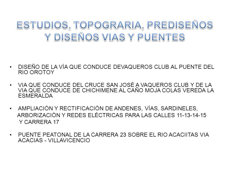 DISEÑO DE LA VÍA QUE CONDUCE DEVAQUEROS CLUB AL PUENTE DEL RIO OROTOY VIA QUE CONDUCE DEL CRUCE SAN JOSÉ A VAQUEROS CLUB Y DE LA VIA QUE CONDUCE DE CHICHIMENE AL CAÑO MOJA COLAS VEREDA LA ESMERALDA AMPLIACIÓN Y RECTIFICACIÓN DE ANDENES, VÍAS, SARDINELES, ARBORIZACIÓN Y REDES ELÉCTRICAS PARA LAS CALLES 11-13-14-15 Y CARRERA 17 PUENTE PEATONAL DE LA CARRERA 23 SOBRE EL RIO ACACIITAS VIA ACACIAS - VILLAVICENCIO