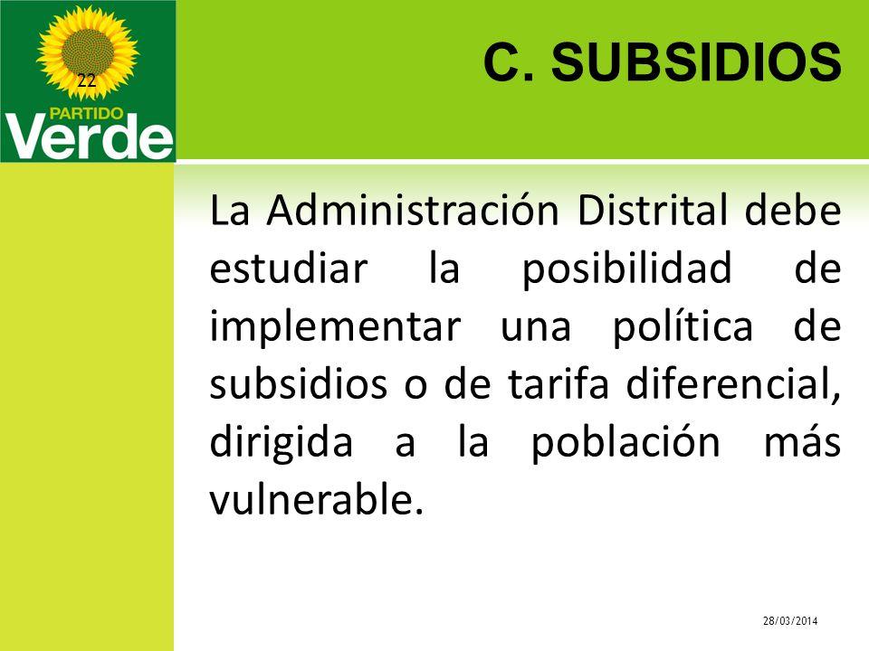 C. SUBSIDIOS 28/03/2014 22 La Administración Distrital debe estudiar la posibilidad de implementar una política de subsidios o de tarifa diferencial,
