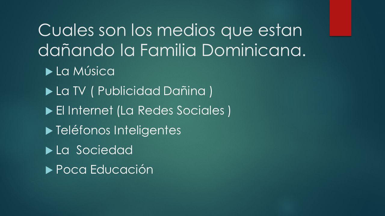 Cuales son los medios que estan dañando la Familia Dominicana. La Música La TV ( Publicidad Dañina ) El Internet (La Redes Sociales ) Teléfonos Inteli