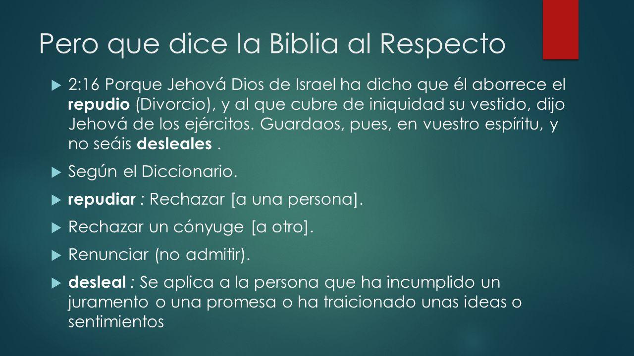 Pero que dice la Biblia al Respecto 2:16 Porque Jehová Dios de Israel ha dicho que él aborrece el repudio (Divorcio), y al que cubre de iniquidad su v