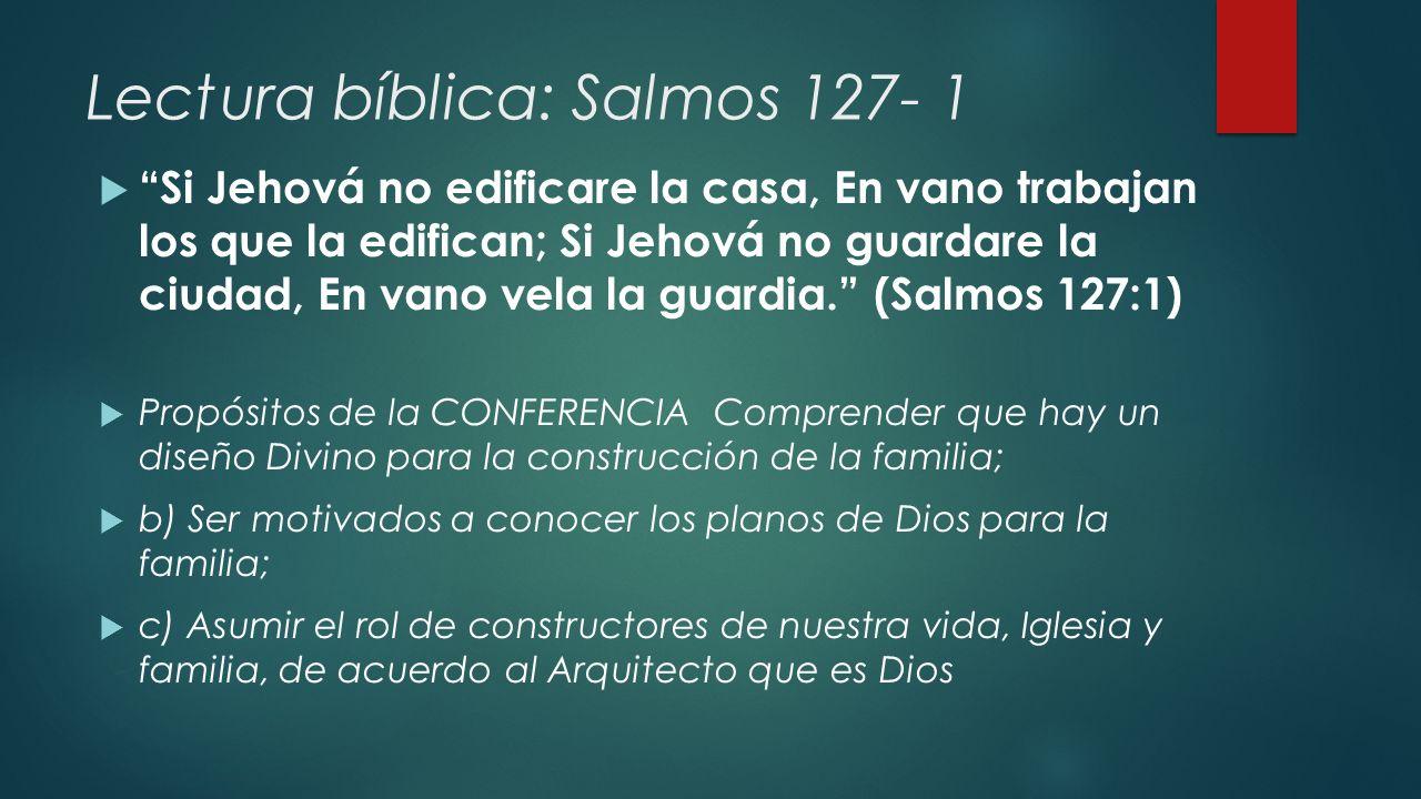 Lectura bíblica: Salmos 127- 1 Si Jehová no edificare la casa, En vano trabajan los que la edifican; Si Jehová no guardare la ciudad, En vano vela la guardia.