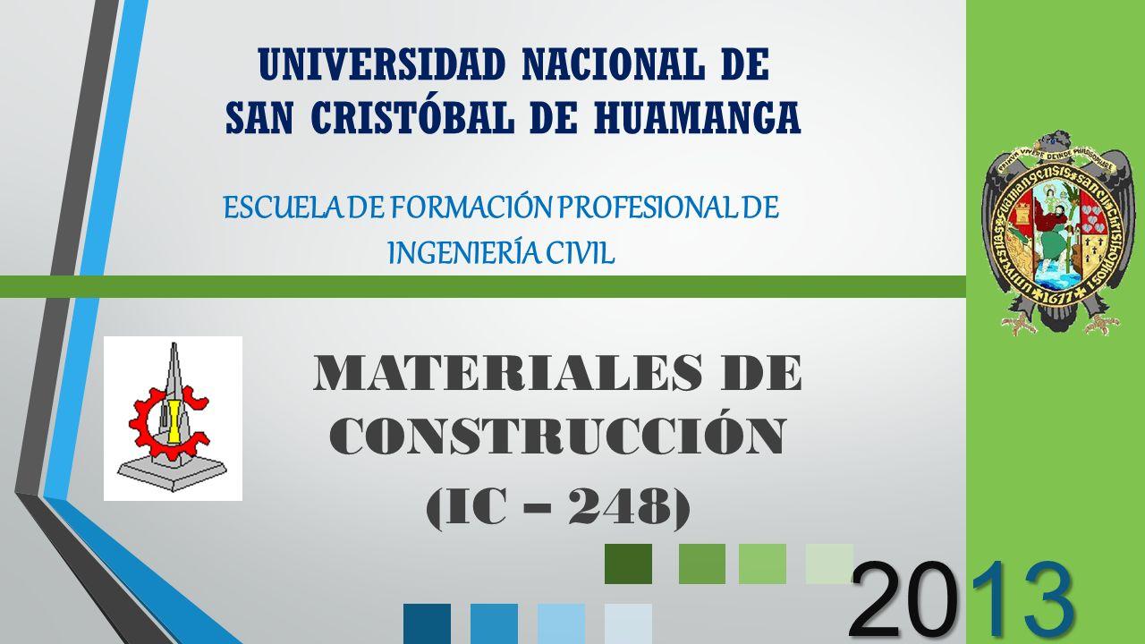 2013 MATERIALES DE CONSTRUCCIÓN (IC – 248) UNIVERSIDAD NACIONAL DE SAN CRISTÓBAL DE HUAMANGA ESCUELA DE FORMACIÓN PROFESIONAL DE INGENIERÍA CIVIL