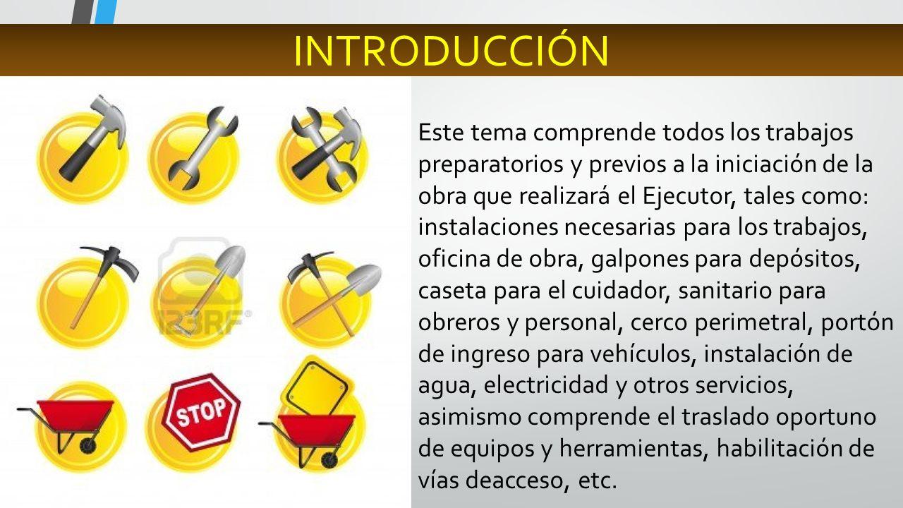 Este tema comprende todos los trabajos preparatorios y previos a la iniciación de la obra que realizará el Ejecutor, tales como: instalaciones necesar