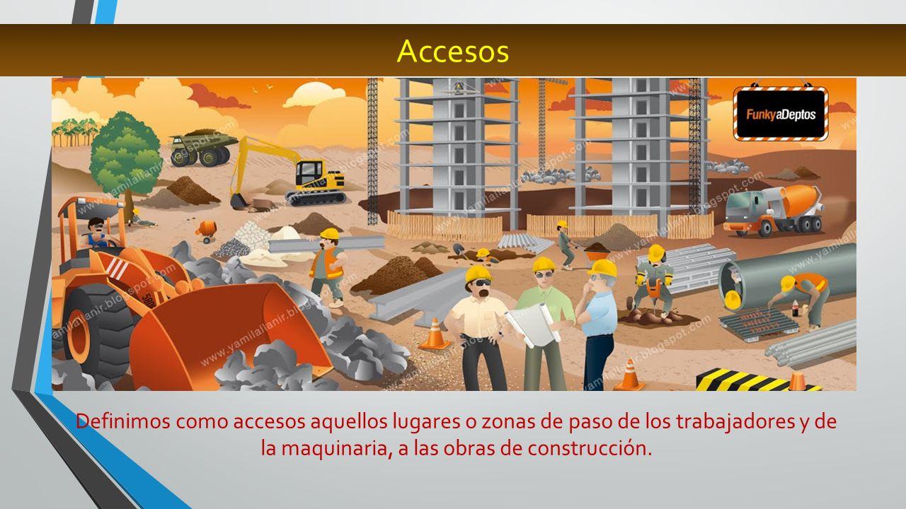 Accesos Definimos como accesos aquellos lugares o zonas de paso de los trabajadores y de la maquinaria, a las obras de construcción.