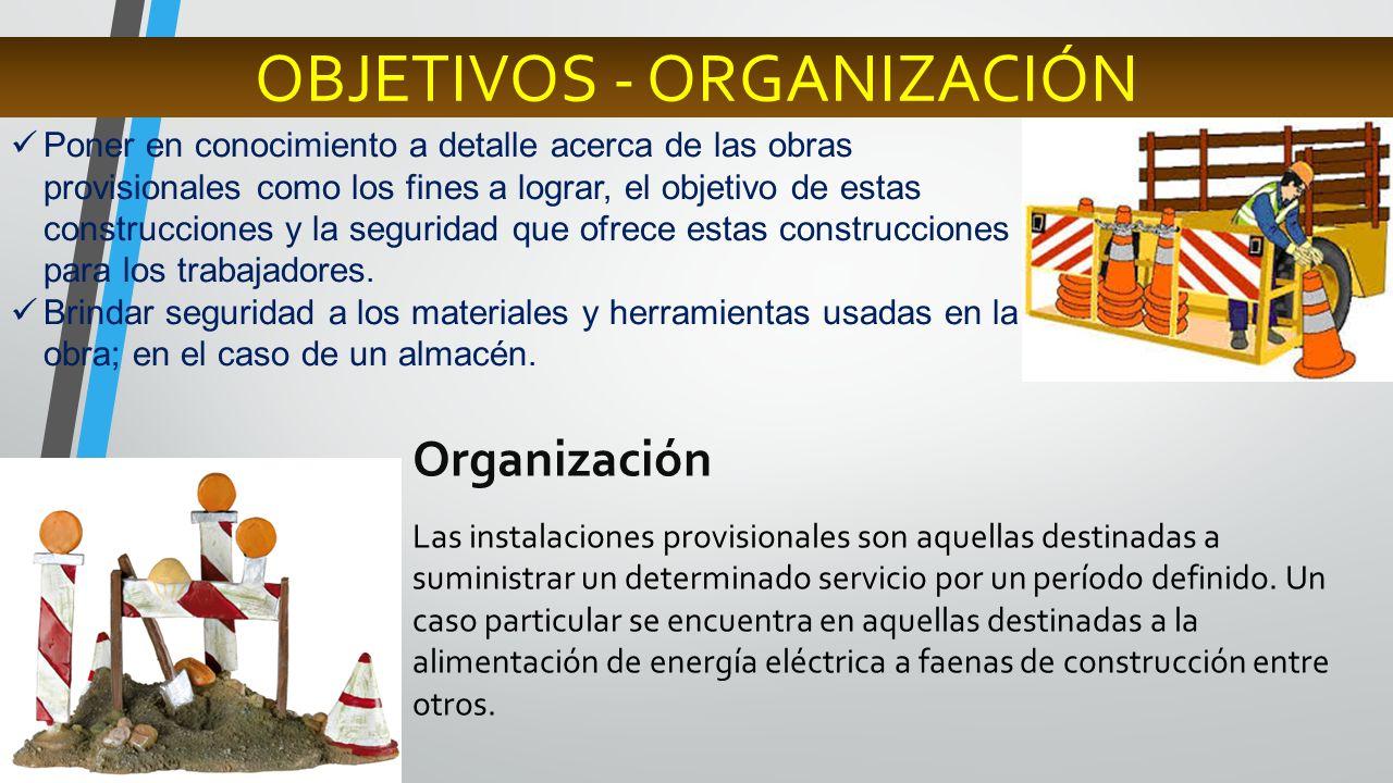 OBJETIVOS - ORGANIZACIÓN Poner en conocimiento a detalle acerca de las obras provisionales como los fines a lograr, el objetivo de estas construccione