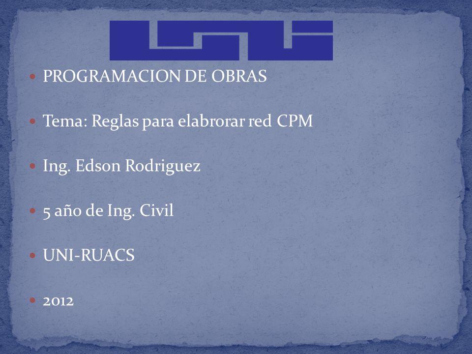 PROGRAMACION DE OBRAS Tema: Reglas para elabrorar red CPM Ing. Edson Rodriguez 5 año de Ing. Civil UNI-RUACS 2012