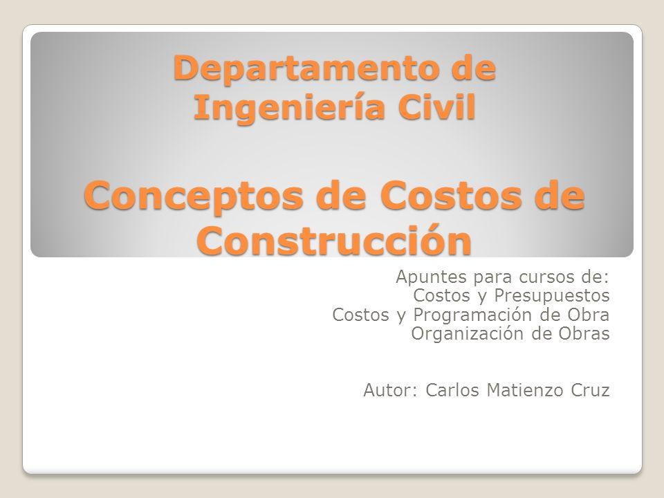 Departamento de Ingeniería Civil Conceptos de Costos de Construcción Apuntes para cursos de: Costos y Presupuestos Costos y Programación de Obra Organ