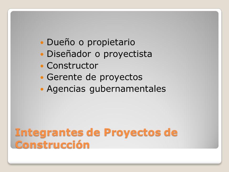 Integrantes de Proyectos de Construcción Dueño o propietario Diseñador o proyectista Constructor Gerente de proyectos Agencias gubernamentales