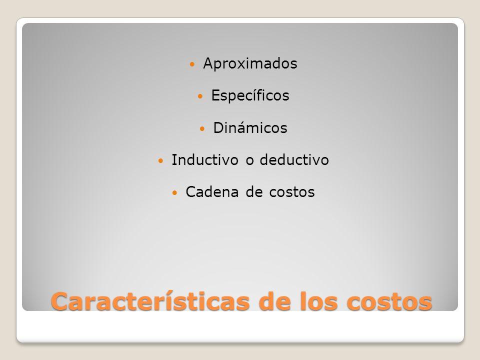 Características de los costos Aproximados Específicos Dinámicos Inductivo o deductivo Cadena de costos