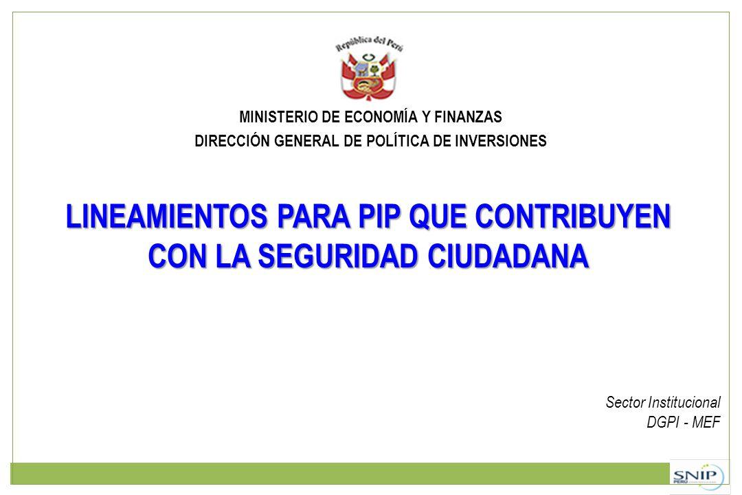 MINISTERIO DE ECONOMÍA Y FINANZAS DIRECCIÓN GENERAL DE POLÍTICA DE INVERSIONES LINEAMIENTOS PARA PIP QUE CONTRIBUYEN CON LA SEGURIDAD CIUDADANA Sector Institucional DGPI - MEF