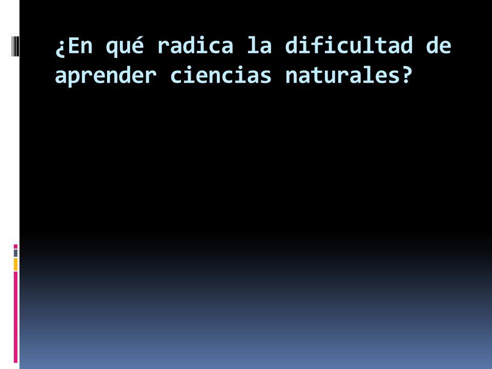 ¿En qué radica la dificultad de aprender ciencias naturales?