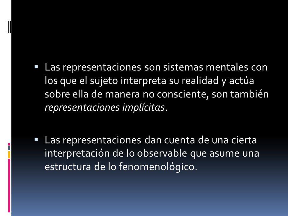 Las representaciones son sistemas mentales con los que el sujeto interpreta su realidad y actúa sobre ella de manera no consciente, son también repres