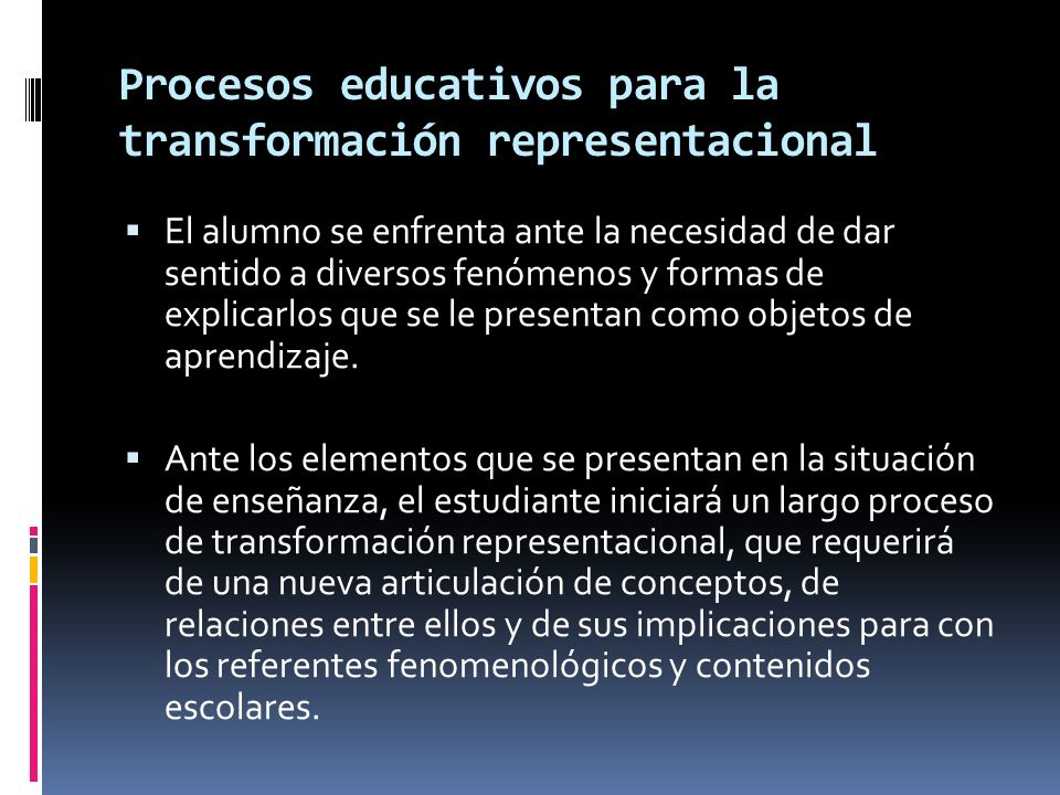 Procesos educativos para la transformación representacional El alumno se enfrenta ante la necesidad de dar sentido a diversos fenómenos y formas de ex