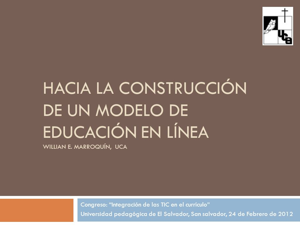 HACIA LA CONSTRUCCIÓN DE UN MODELO DE EDUCACIÓN EN LÍNEA WILLIAN E. MARROQUÍN, UCA Congreso: Integración de las TIC en el currículo Universidad pedagó