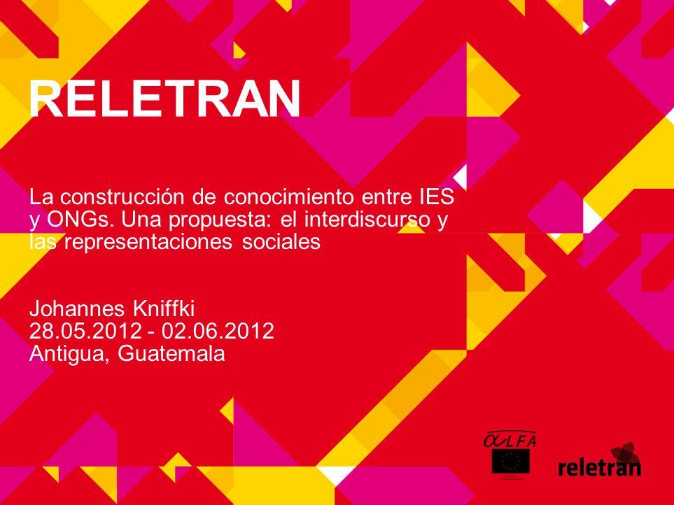 RELETRAN La construcción de conocimiento entre IES y ONGs. Una propuesta: el interdiscurso y las representaciones sociales Johannes Kniffki 28.05.2012
