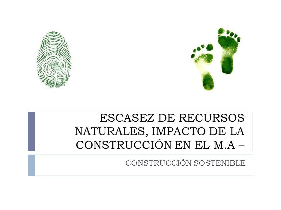 ESCASEZ DE RECURSOS NATURALES, IMPACTO DE LA CONSTRUCCIÓN EN EL M.A – CONSTRUCCIÓN SOSTENIBLE
