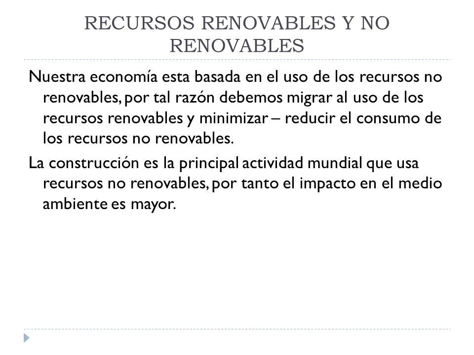 RECURSOS RENOVABLES Y NO RENOVABLES Nuestra economía esta basada en el uso de los recursos no renovables, por tal razón debemos migrar al uso de los r