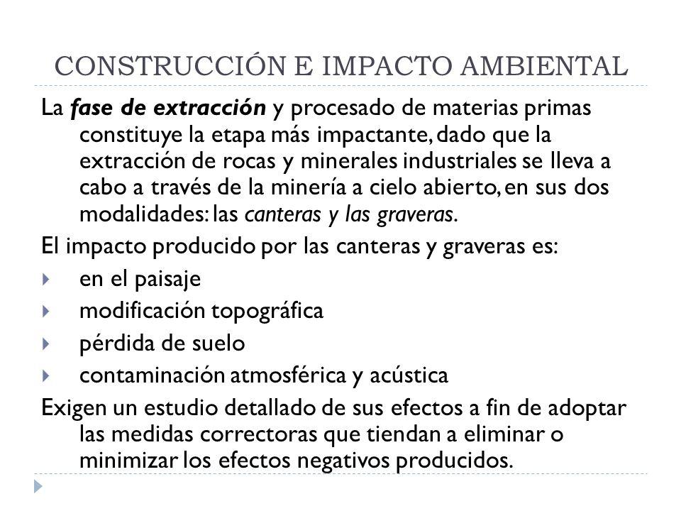 CONSTRUCCIÓN E IMPACTO AMBIENTAL La fase de extracción y procesado de materias primas constituye la etapa más impactante, dado que la extracción de ro