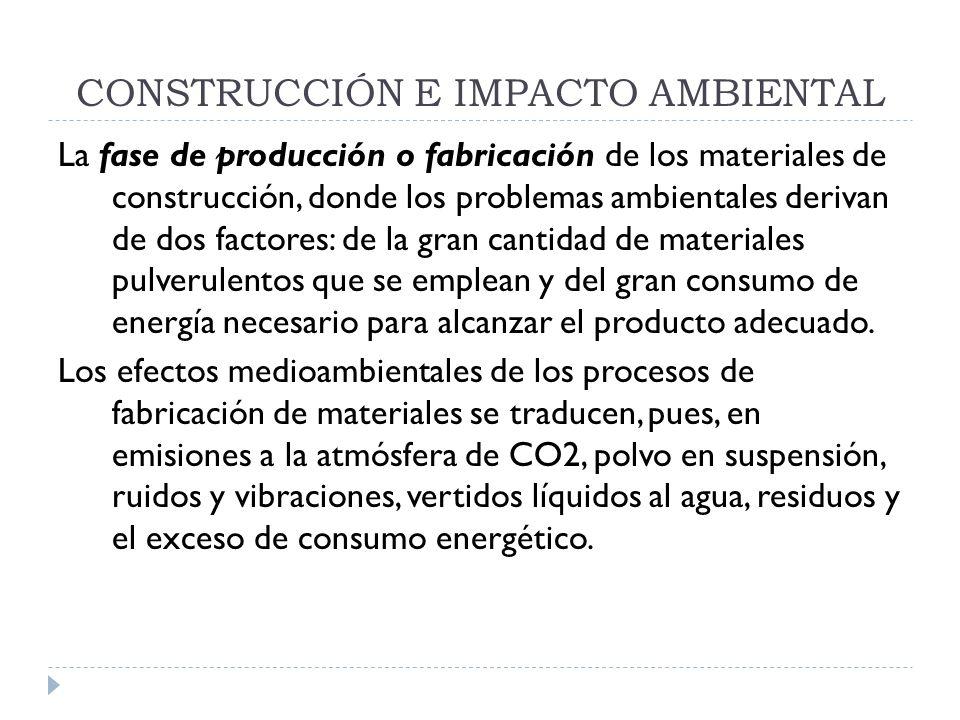 CONSTRUCCIÓN E IMPACTO AMBIENTAL La fase de producción o fabricación de los materiales de construcción, donde los problemas ambientales derivan de dos