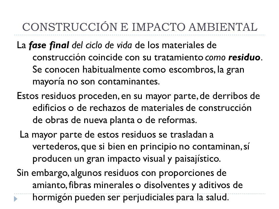 CONSTRUCCIÓN E IMPACTO AMBIENTAL La fase final del ciclo de vida de los materiales de construcción coincide con su tratamiento como residuo. Se conoce