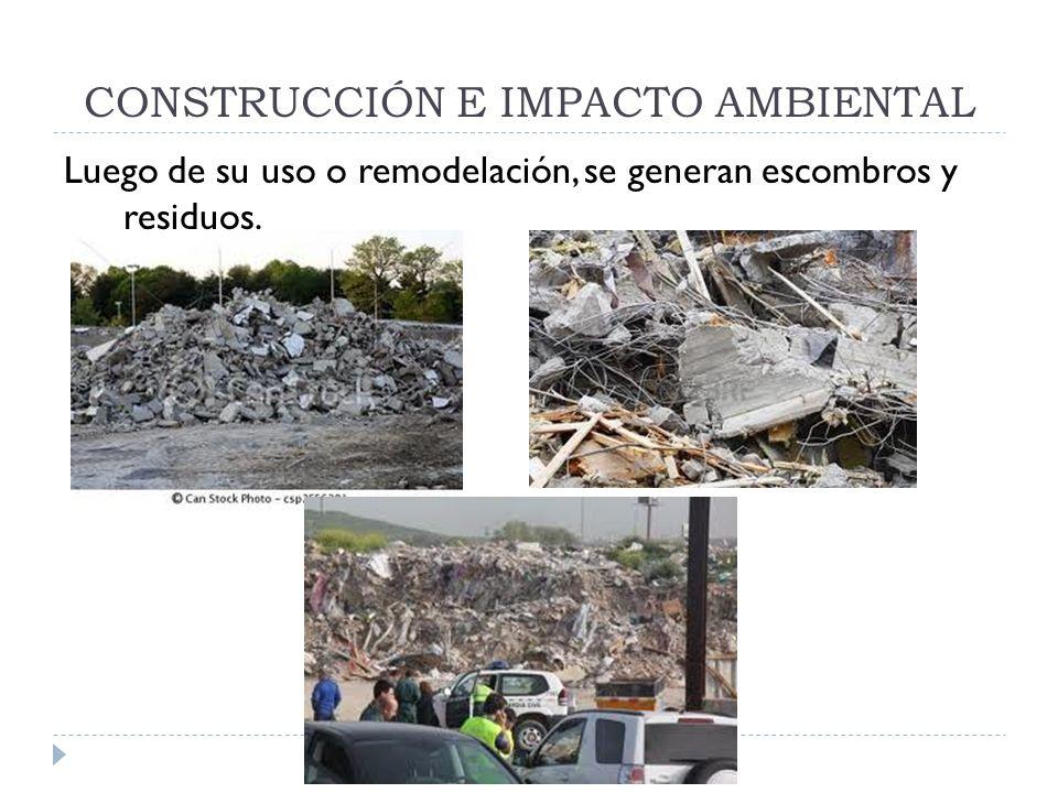 CONSTRUCCIÓN E IMPACTO AMBIENTAL Luego de su uso o remodelación, se generan escombros y residuos.