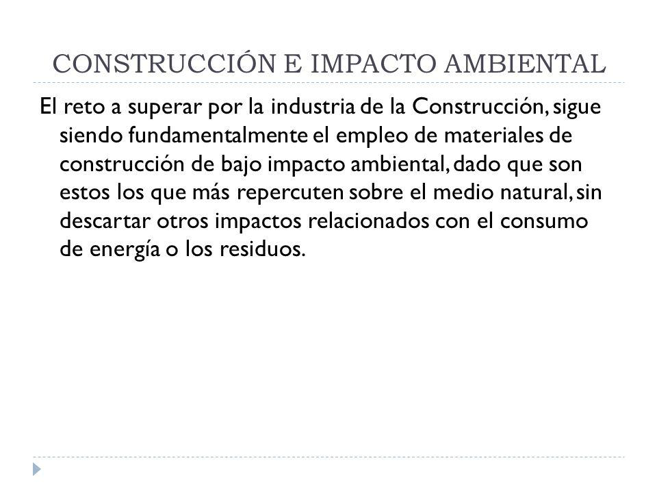 CONSTRUCCIÓN E IMPACTO AMBIENTAL El reto a superar por la industria de la Construcción, sigue siendo fundamentalmente el empleo de materiales de const