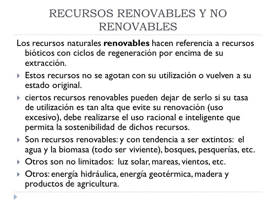 RECURSOS RENOVABLES Y NO RENOVABLES Los recursos naturales renovables hacen referencia a recursos bióticos con ciclos de regeneración por encima de su
