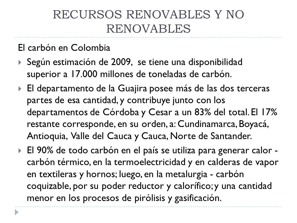 RECURSOS RENOVABLES Y NO RENOVABLES El carbón en Colombia Según estimación de 2009, se tiene una disponibilidad superior a 17.000 millones de tonelada