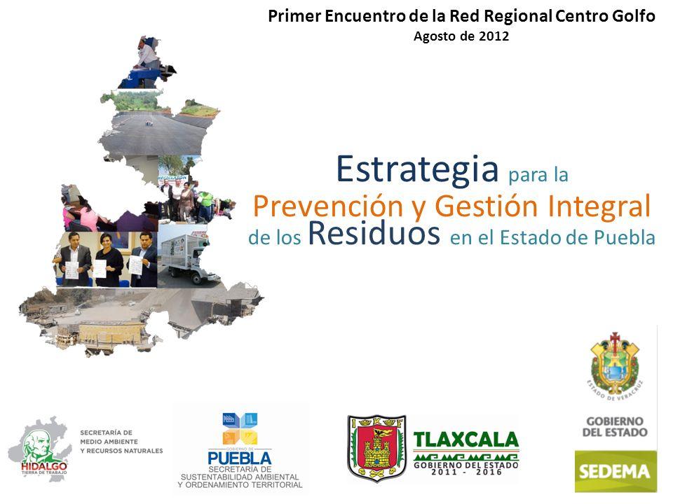 Estrategia para la Prevención y Gestión Integral de los Residuos en el Estado de Puebla Primer Encuentro de la Red Regional Centro Golfo Agosto de 2012