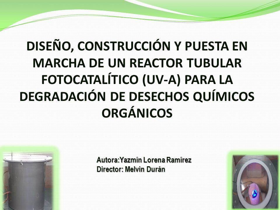 DISEÑO, CONSTRUCCIÓN Y PUESTA EN MARCHA DE UN REACTOR TUBULAR FOTOCATALÍTICO (UV-A) PARA LA DEGRADACIÓN DE DESECHOS QUÍMICOS ORGÁNICOS Autora:Yazmín Lorena Ramírez Director: Melvin Durán