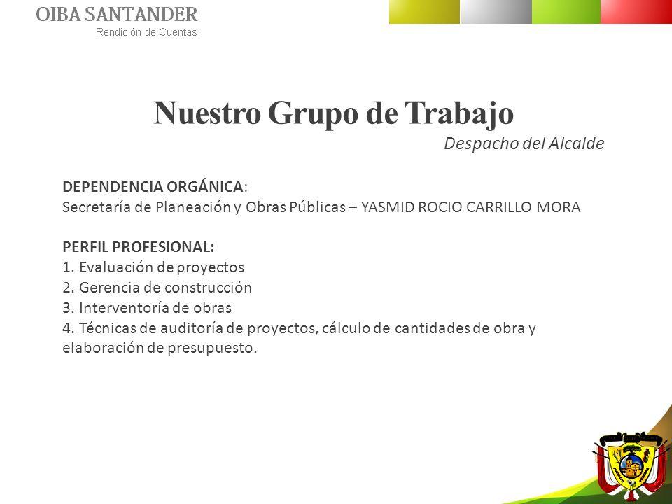 Nuestro Grupo de Trabajo Despacho del Alcalde DEPENDENCIA ORGÁNICA: Secretaría de Planeación y Obras Públicas – YASMID ROCIO CARRILLO MORA PERFIL PROF