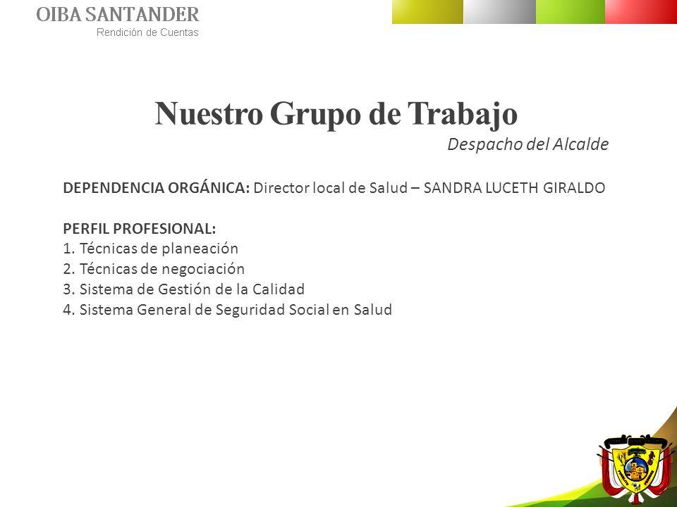 Nuestro Grupo de Trabajo Despacho del Alcalde DEPENDENCIA ORGÁNICA: Director local de Salud – SANDRA LUCETH GIRALDO PERFIL PROFESIONAL: 1. Técnicas de