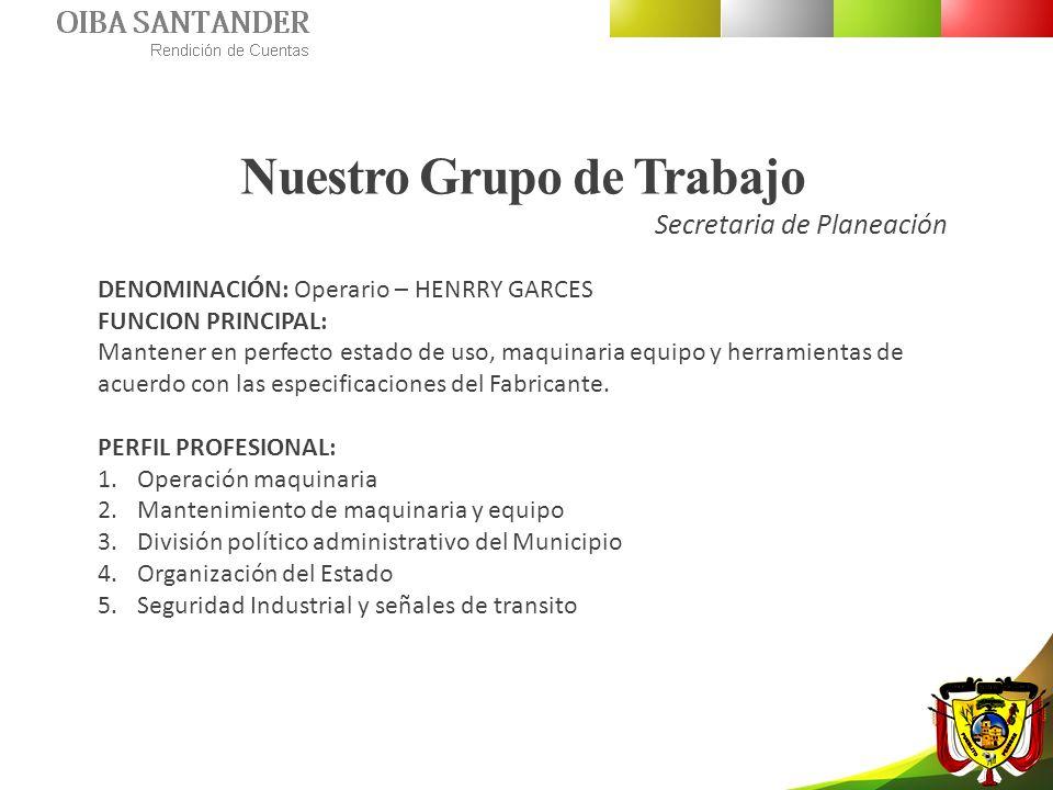 Nuestro Grupo de Trabajo Secretaria de Planeación DENOMINACIÓN: Operario – HENRRY GARCES FUNCION PRINCIPAL: Mantener en perfecto estado de uso, maquin