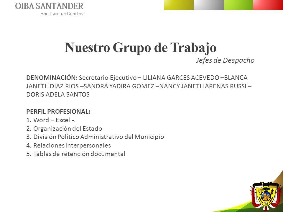 Nuestro Grupo de Trabajo Jefes de Despacho DENOMINACIÓN: Secretario Ejecutivo – LILIANA GARCES ACEVEDO –BLANCA JANETH DIAZ RIOS –SANDRA YADIRA GOMEZ –