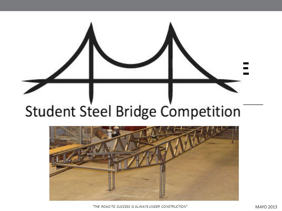 STUDENT STEEL BRIDGE COMPETITION MAYO 2013 THE ROAD TO SUCCESS IS ALWAYS UNDER CONSTRUCTION