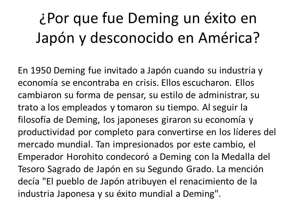 ¿Por que fue Deming un éxito en Japón y desconocido en América? En 1950 Deming fue invitado a Japón cuando su industria y economía se encontraba en cr