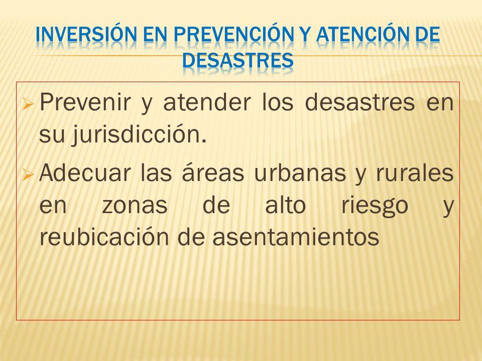 Prevenir y atender los desastres en su jurisdicción. Adecuar las áreas urbanas y rurales en zonas de alto riesgo y reubicación de asentamientos