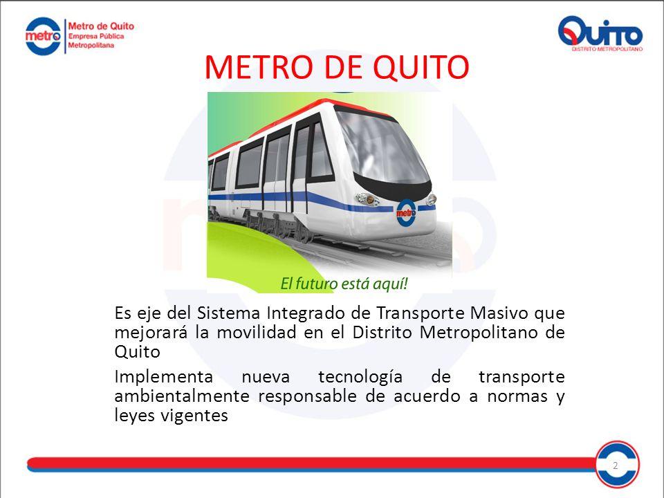 METRO DE QUITO Es eje del Sistema Integrado de Transporte Masivo que mejorará la movilidad en el Distrito Metropolitano de Quito Implementa nueva tecnología de transporte ambientalmente responsable de acuerdo a normas y leyes vigentes 2