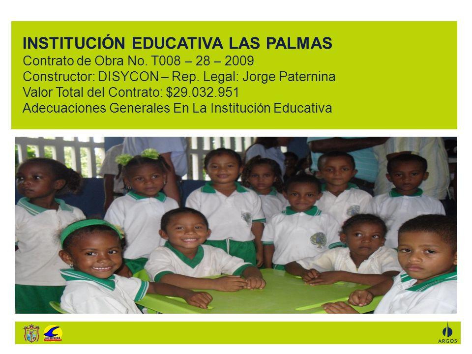 INSTITUCIÓN EDUCATIVA LAS PALMAS Contrato de Obra No. T008 – 28 – 2009 Constructor: DISYCON – Rep. Legal: Jorge Paternina Valor Total del Contrato: $2