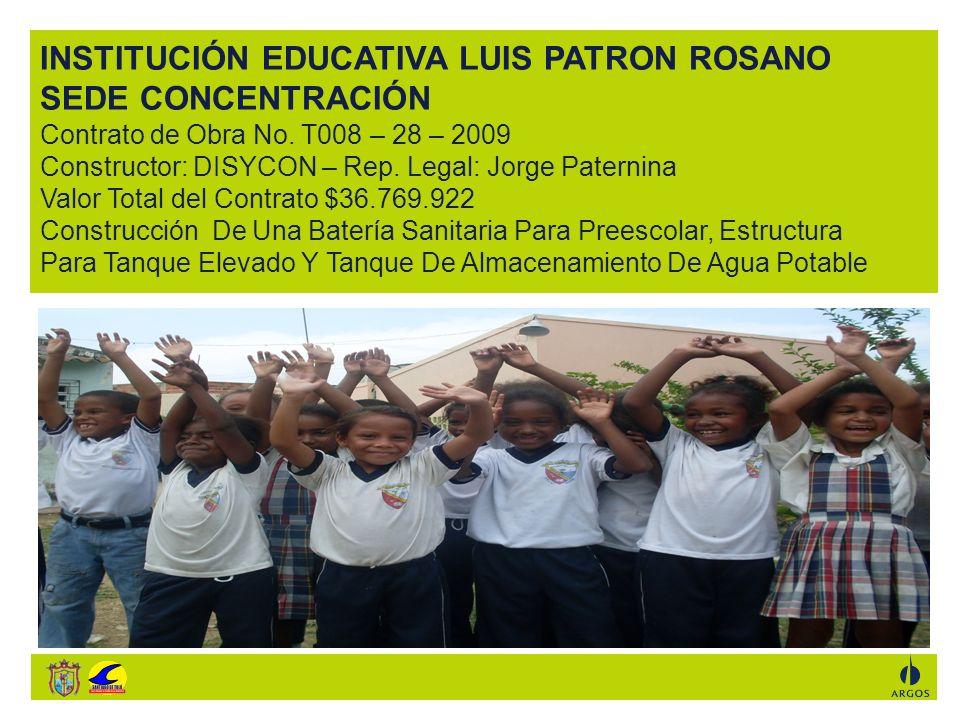 INSTITUCIÓN EDUCATIVA LUIS PATRON ROSANO SEDE CONCENTRACIÓN Contrato de Obra No. T008 – 28 – 2009 Constructor: DISYCON – Rep. Legal: Jorge Paternina V