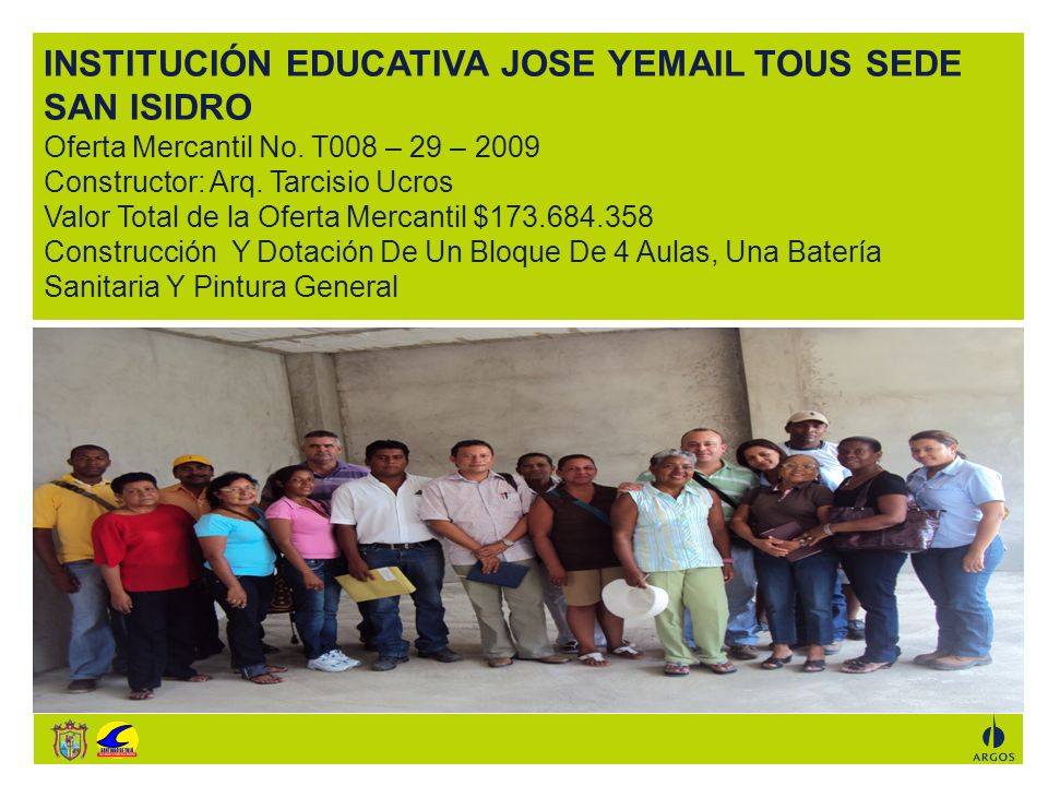 INSTITUCIÓN EDUCATIVA JOSE YEMAIL TOUS SEDE SAN ISIDRO Oferta Mercantil No. T008 – 29 – 2009 Constructor: Arq. Tarcisio Ucros Valor Total de la Oferta