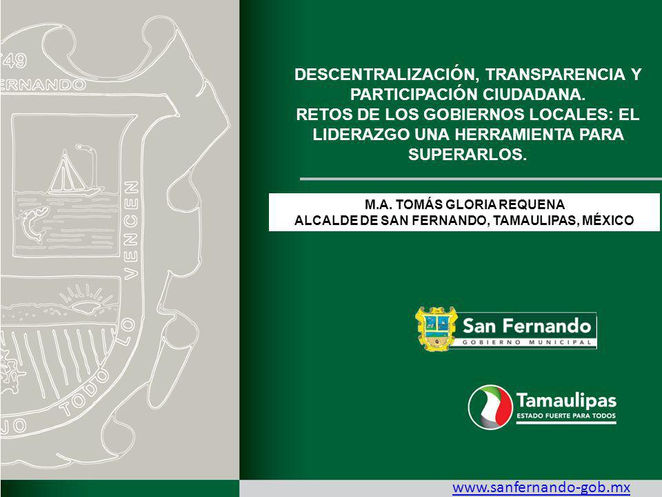 M.A. TOMÁS GLORIA REQUENA ALCALDE DE SAN FERNANDO, TAMAULIPAS, MÉXICO www.sanfernando-gob.mx DESCENTRALIZACIÓN, TRANSPARENCIA Y PARTICIPACIÓN CIUDADAN