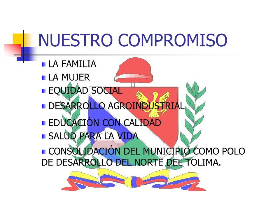 NUESTRO COMPROMISO LA FAMILIA EQUIDAD SOCIAL DESARROLLO AGROINDUSTRIAL LA MUJER CONSOLIDACIÓN DEL MUNICIPIO COMO POLO DE DESARROLLO DEL NORTE DEL TOLIMA.