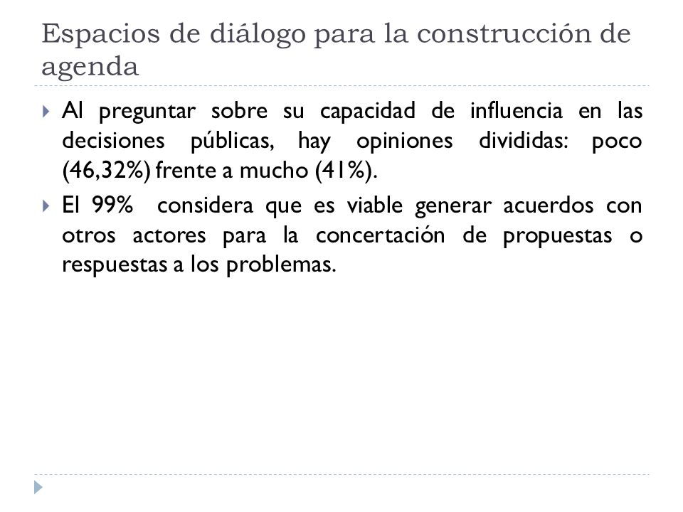 Espacios de diálogo para la construcción de agenda Al preguntar sobre su capacidad de influencia en las decisiones públicas, hay opiniones divididas: poco (46,32%) frente a mucho (41%).