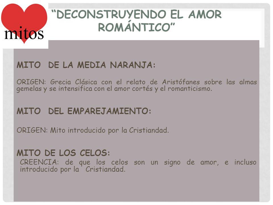 DECONSTRUYENDO EL AMOR ROMÁNTICO MITO DE LA MEDIA NARANJA: ORIGEN: Grecia Clásica con el relato de Aristófanes sobre las almas gemelas y se intensific