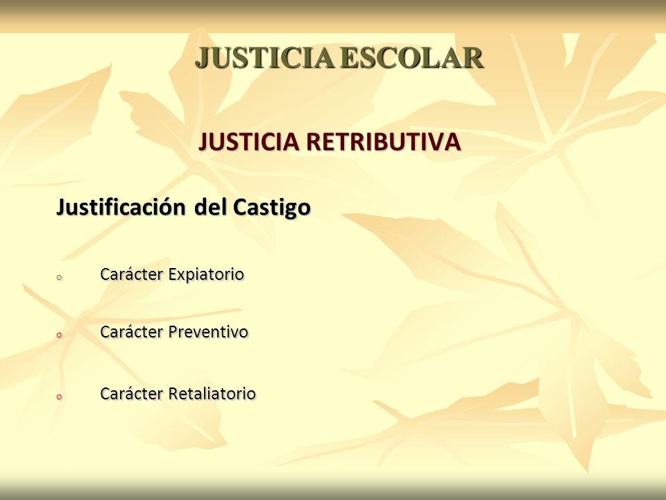 JUSTICIA RETRIBUTIVA Justificación del Castigo o Carácter Expiatorio o Carácter Preventivo o Carácter Retaliatorio JUSTICIA ESCOLAR