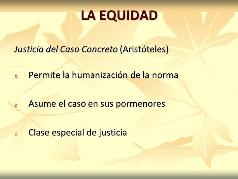 LA EQUIDAD Justicia del Caso Concreto (Aristóteles) o Permite la humanización de la norma o Asume el caso en sus pormenores o Clase especial de justicia