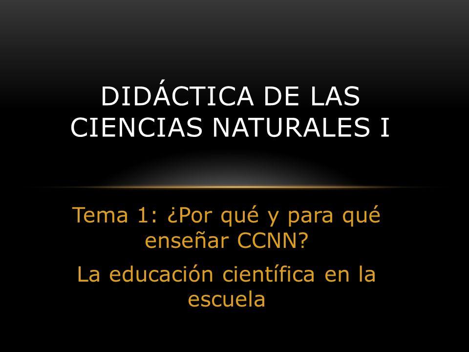 Tema 1: ¿Por qué y para qué enseñar CCNN? La educación científica en la escuela DIDÁCTICA DE LAS CIENCIAS NATURALES I
